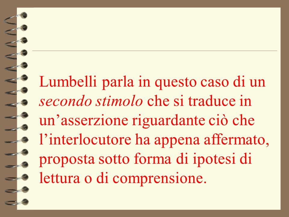 Lumbelli parla in questo caso di un secondo stimolo che si traduce in un'asserzione riguardante ciò che l'interlocutore ha appena affermato, proposta sotto forma di ipotesi di lettura o di comprensione.