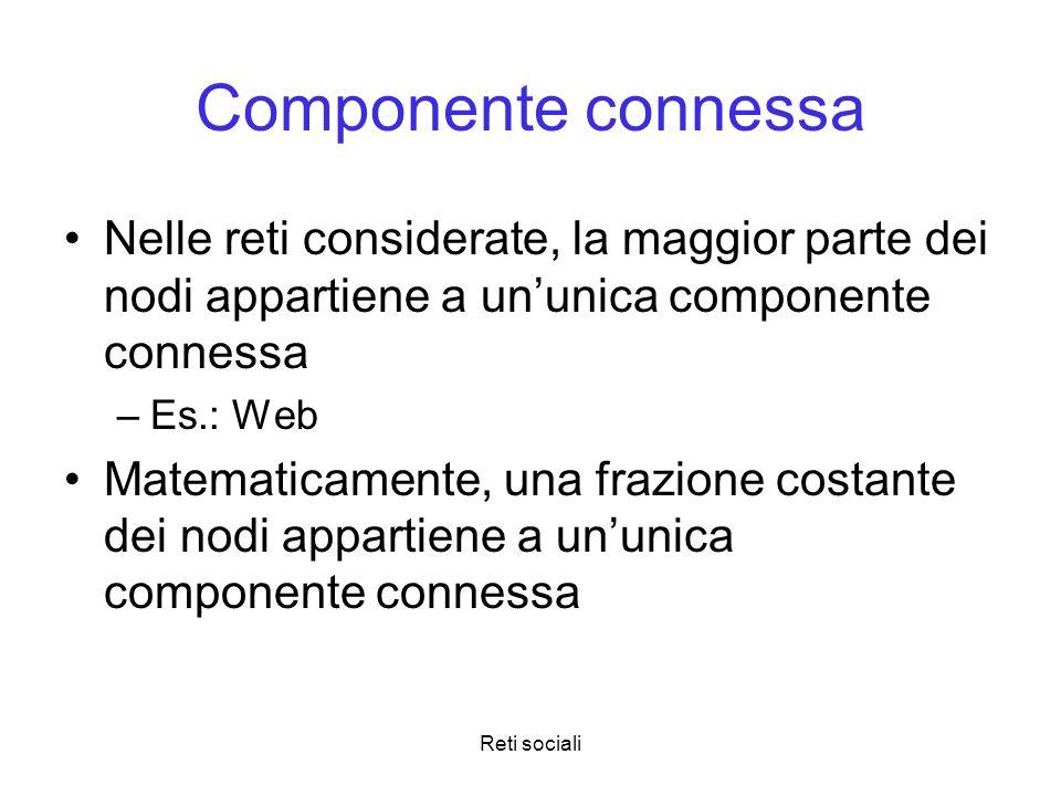 Componente connessa Nelle reti considerate, la maggior parte dei nodi appartiene a un'unica componente connessa.