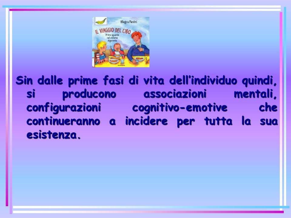 Sin dalle prime fasi di vita dell'individuo quindi, si producono associazioni mentali, configurazioni cognitivo-emotive che continueranno a incidere per tutta la sua esistenza.
