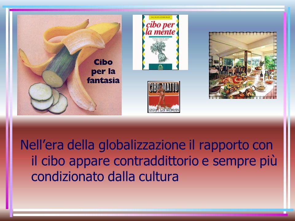 Nell'era della globalizzazione il rapporto con il cibo appare contraddittorio e sempre più condizionato dalla cultura