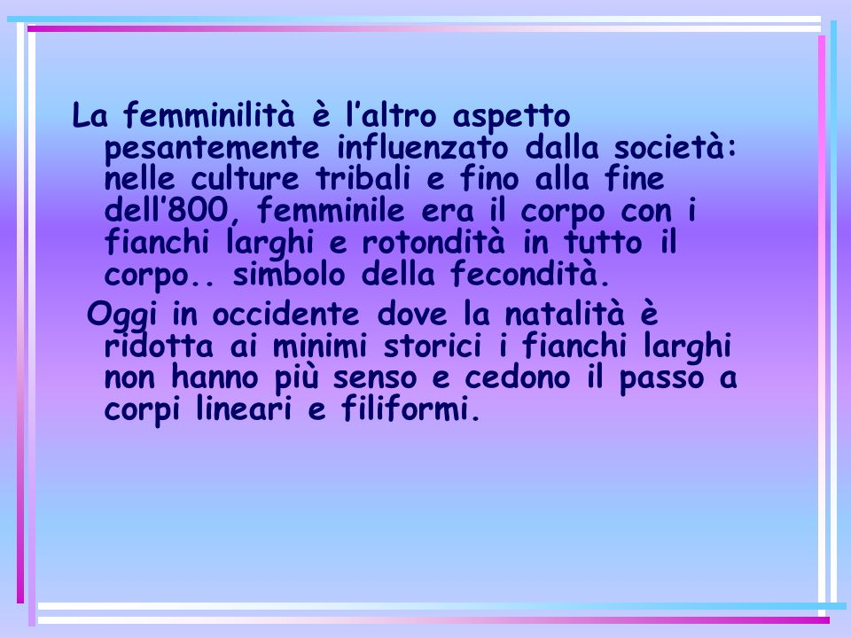 La femminilità è l'altro aspetto pesantemente influenzato dalla società: nelle culture tribali e fino alla fine dell'800, femminile era il corpo con i fianchi larghi e rotondità in tutto il corpo.. simbolo della fecondità.