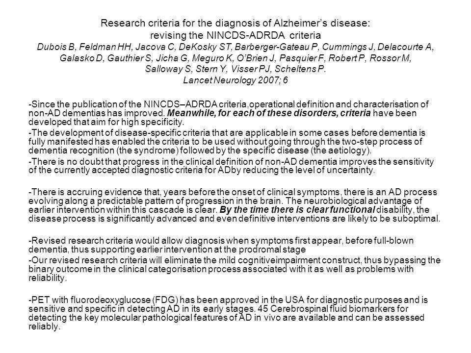 Research criteria for the diagnosis of Alzheimer's disease: revising the NINCDS-ADRDA criteria Dubois B, Feldman HH, Jacova C, DeKosky ST, Barberger-Gateau P, Cummings J, Delacourte A, Galasko D, Gauthier S, Jicha G, Meguro K, O'Brien J, Pasquier F, Robert P, Rossor M, Salloway S, Stern Y, Visser PJ, Scheltens P. Lancet Neurology 2007; 6