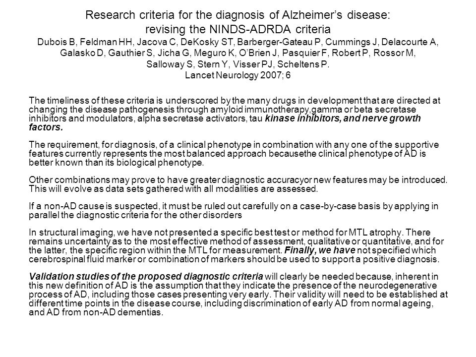 Research criteria for the diagnosis of Alzheimer's disease: revising the NINDS-ADRDA criteria Dubois B, Feldman HH, Jacova C, DeKosky ST, Barberger-Gateau P, Cummings J, Delacourte A, Galasko D, Gauthier S, Jicha G, Meguro K, O'Brien J, Pasquier F, Robert P, Rossor M, Salloway S, Stern Y, Visser PJ, Scheltens P. Lancet Neurology 2007; 6