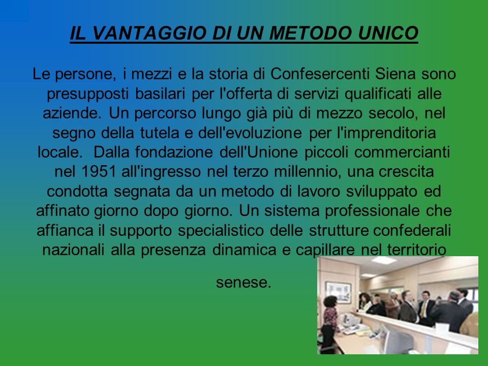 IL VANTAGGIO DI UN METODO UNICO Le persone, i mezzi e la storia di Confesercenti Siena sono presupposti basilari per l offerta di servizi qualificati alle aziende.