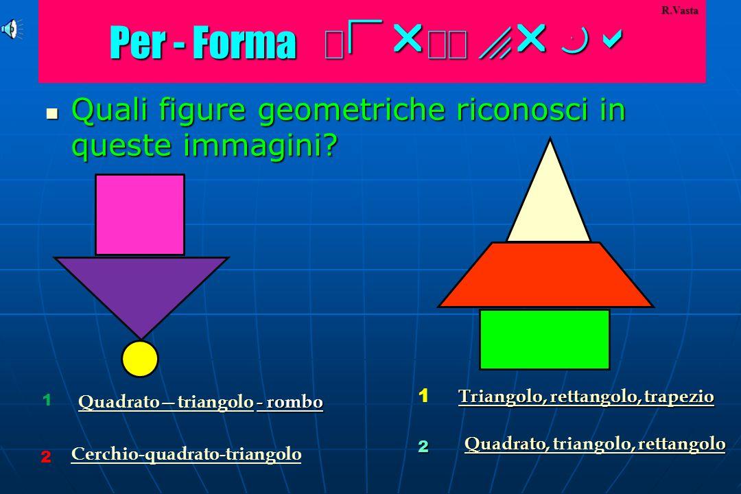 Per - Forma Per-Forma R.Vasta. Quali figure geometriche riconosci in queste immagini 1. Triangolo, rettangolo, trapezio.