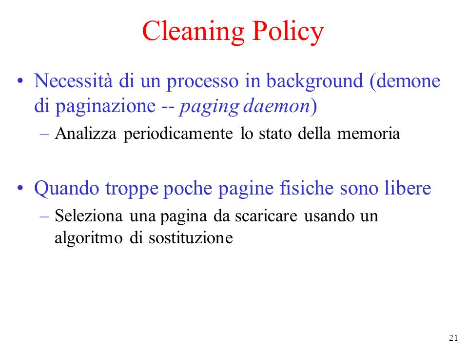 Cleaning Policy Necessità di un processo in background (demone di paginazione -- paging daemon) Analizza periodicamente lo stato della memoria.