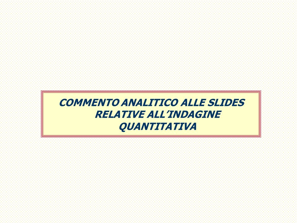 COMMENTO ANALITICO ALLE SLIDES RELATIVE ALL'INDAGINE QUANTITATIVA