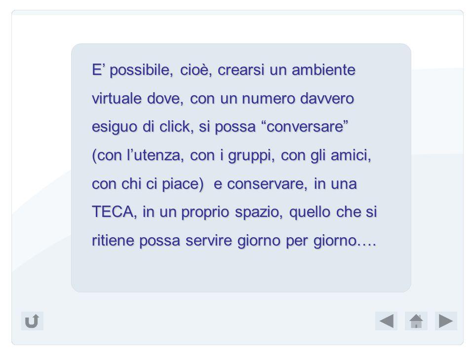 E' possibile, cioè, crearsi un ambiente virtuale dove, con un numero davvero esiguo di click, si possa conversare (con l'utenza, con i gruppi, con gli amici, con chi ci piace) e conservare, in una TECA, in un proprio spazio, quello che si ritiene possa servire giorno per giorno….