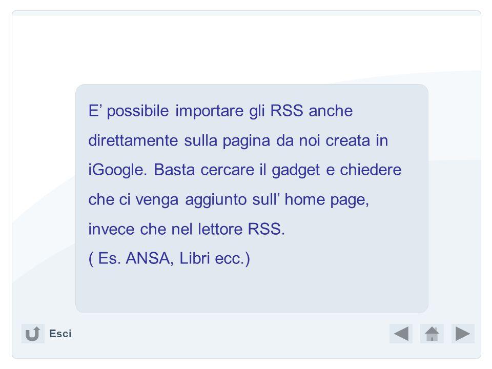 E' possibile importare gli RSS anche direttamente sulla pagina da noi creata in iGoogle. Basta cercare il gadget e chiedere che ci venga aggiunto sull' home page, invece che nel lettore RSS.