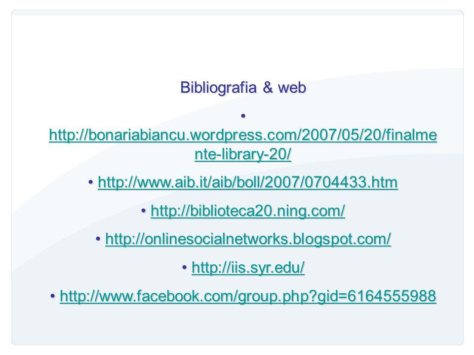 Bibliografia & web http://bonariabiancu.wordpress.com/2007/05/20/finalmente-library-20/ http://www.aib.it/aib/boll/2007/0704433.htm.