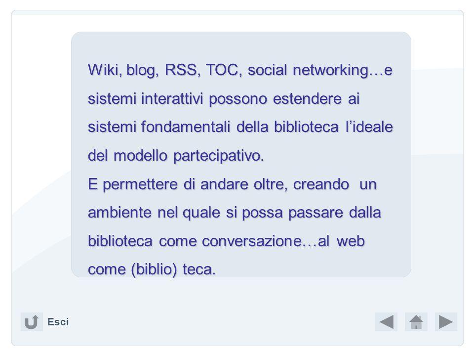 Wiki, blog, RSS, TOC, social networking…e sistemi interattivi possono estendere ai sistemi fondamentali della biblioteca l'ideale del modello partecipativo.