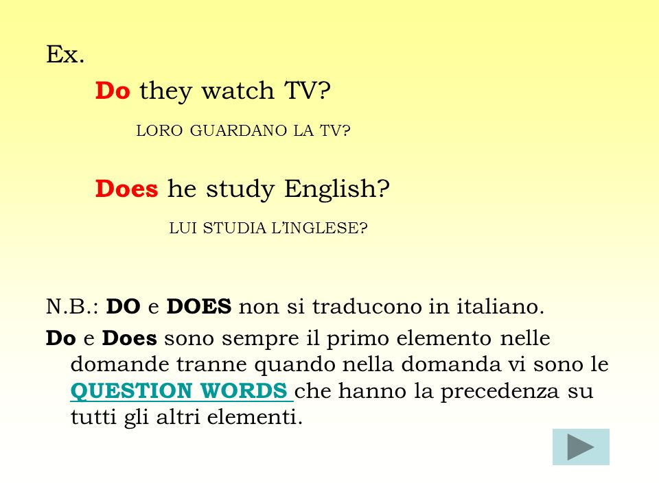 Ex. Do they watch TV LORO GUARDANO LA TV Does he study English