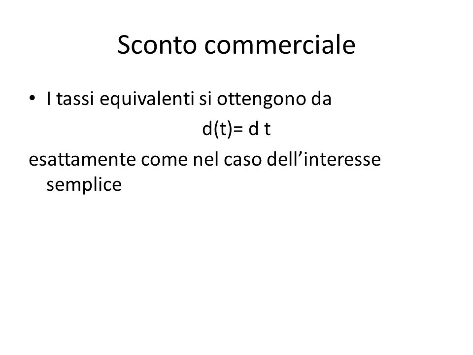 Sconto commerciale I tassi equivalenti si ottengono da d(t)= d t