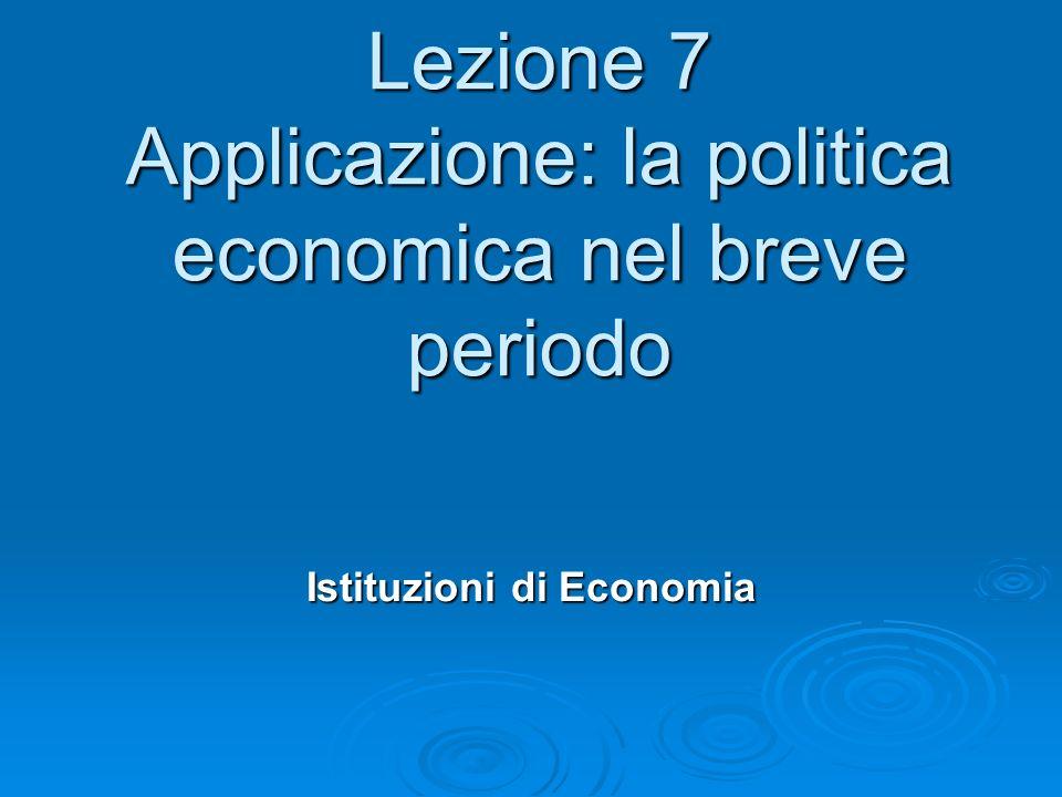 Lezione 7 Applicazione: la politica economica nel breve periodo