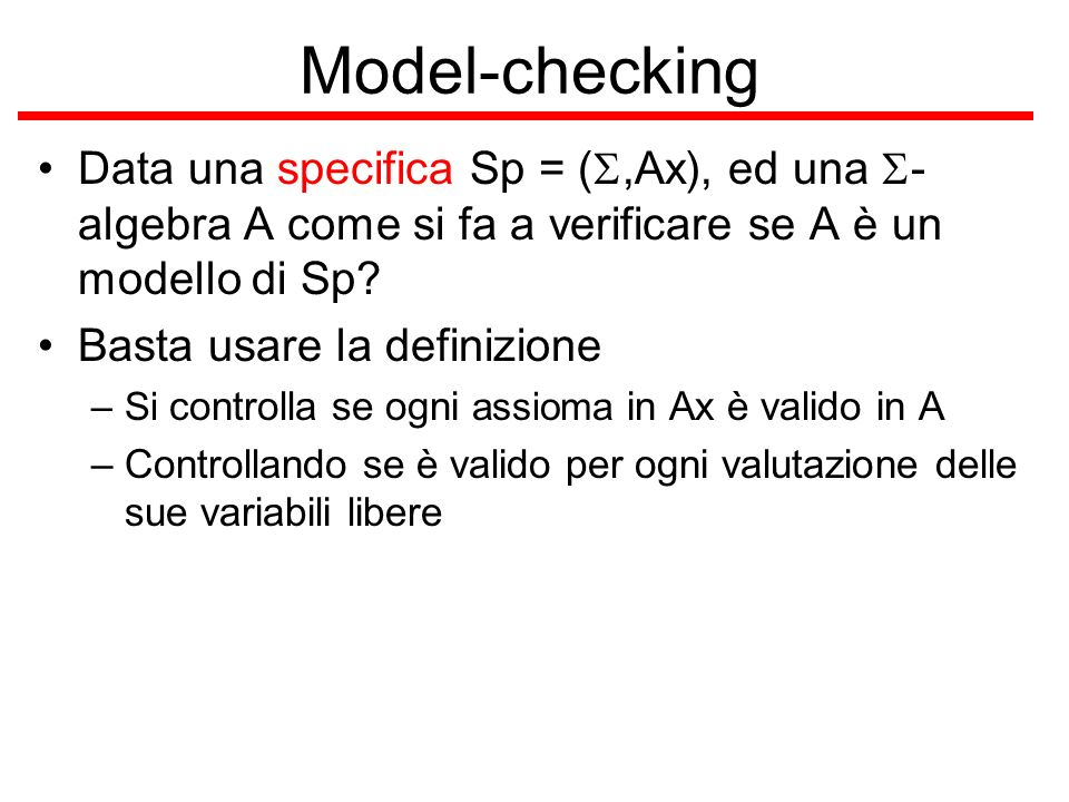 Model-checking Data una specifica Sp = (S,Ax), ed una S-algebra A come si fa a verificare se A è un modello di Sp