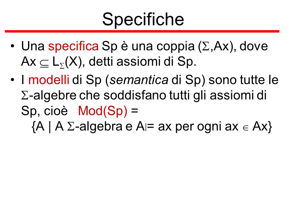 Specifiche Una specifica Sp è una coppia (S,Ax), dove Ax  LS(X), detti assiomi di Sp.