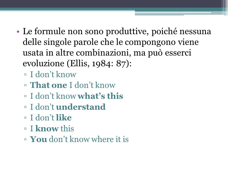 Le formule non sono produttive, poiché nessuna delle singole parole che le compongono viene usata in altre combinazioni, ma può esserci evoluzione (Ellis, 1984: 87):