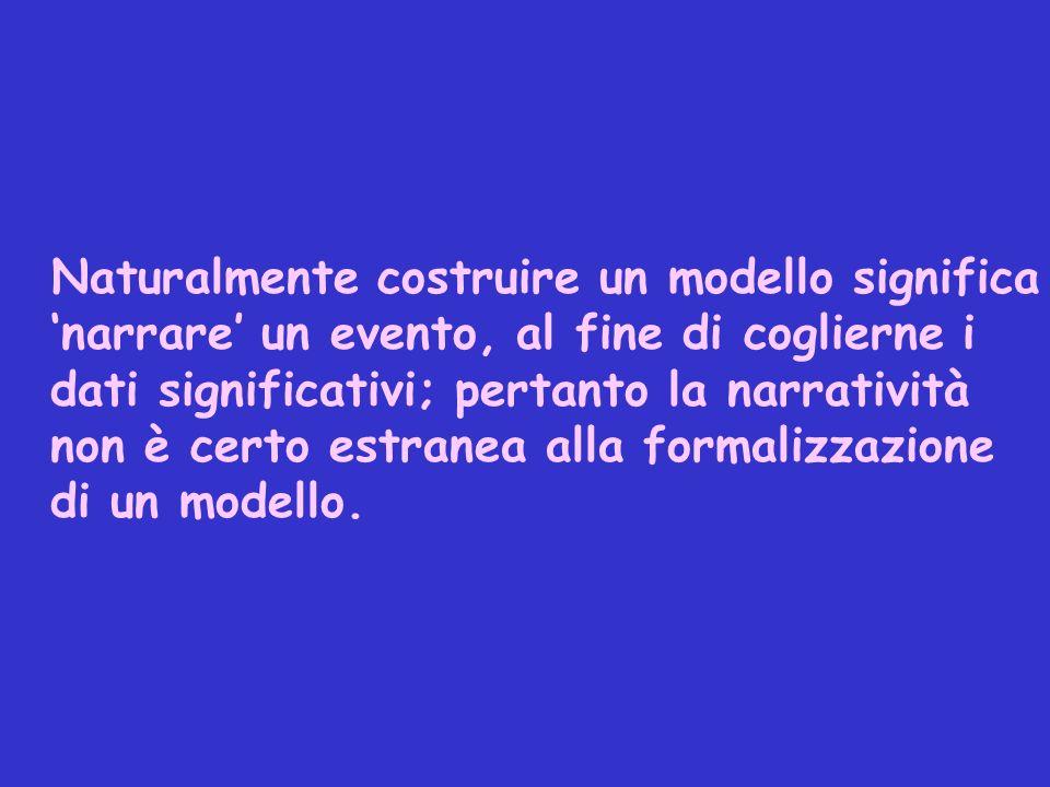 Naturalmente costruire un modello significa 'narrare' un evento, al fine di coglierne i dati significativi; pertanto la narratività non è certo estranea alla formalizzazione di un modello.