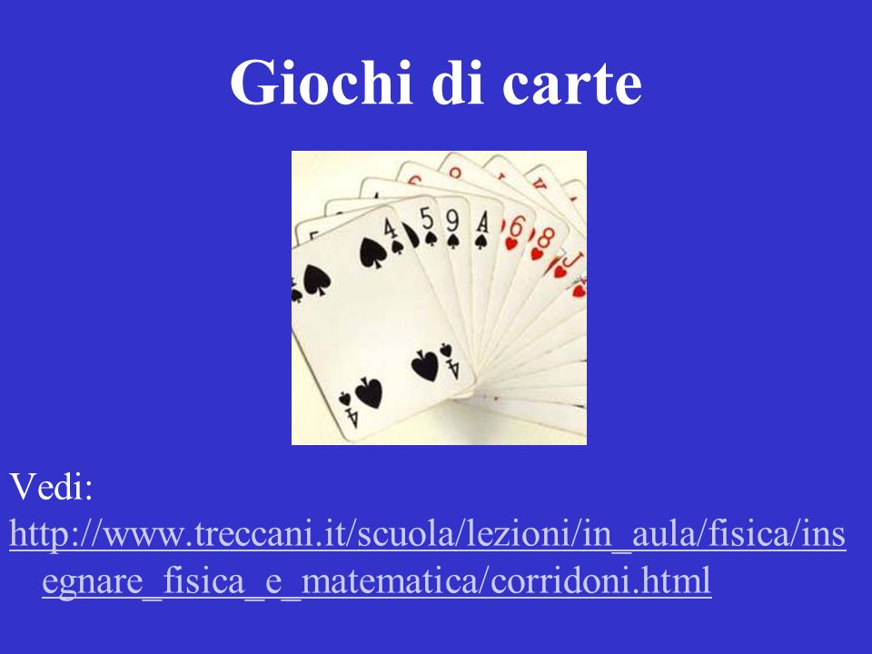 Giochi di carte Vedi: http://www.treccani.it/scuola/lezioni/in_aula/fisica/insegnare_fisica_e_matematica/corridoni.html.