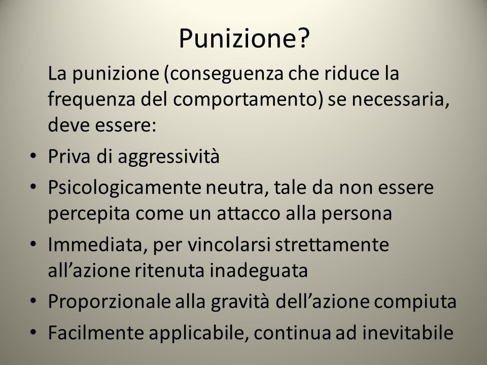 Punizione La punizione (conseguenza che riduce la frequenza del comportamento) se necessaria, deve essere: