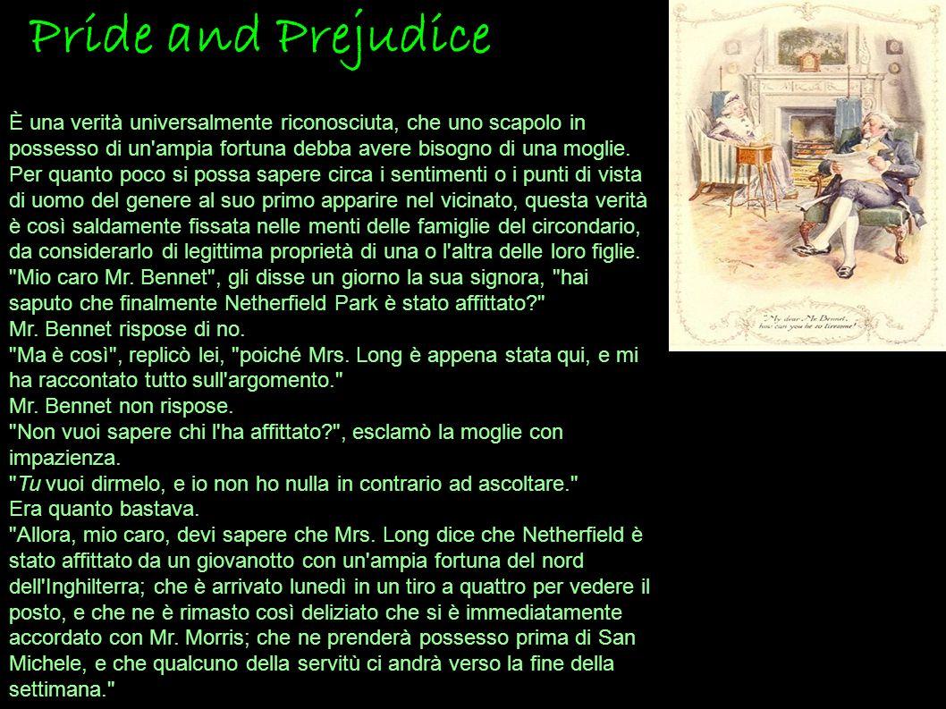 Pride and Prejudice È una verità universalmente riconosciuta, che uno scapolo in possesso di un ampia fortuna debba avere bisogno di una moglie.