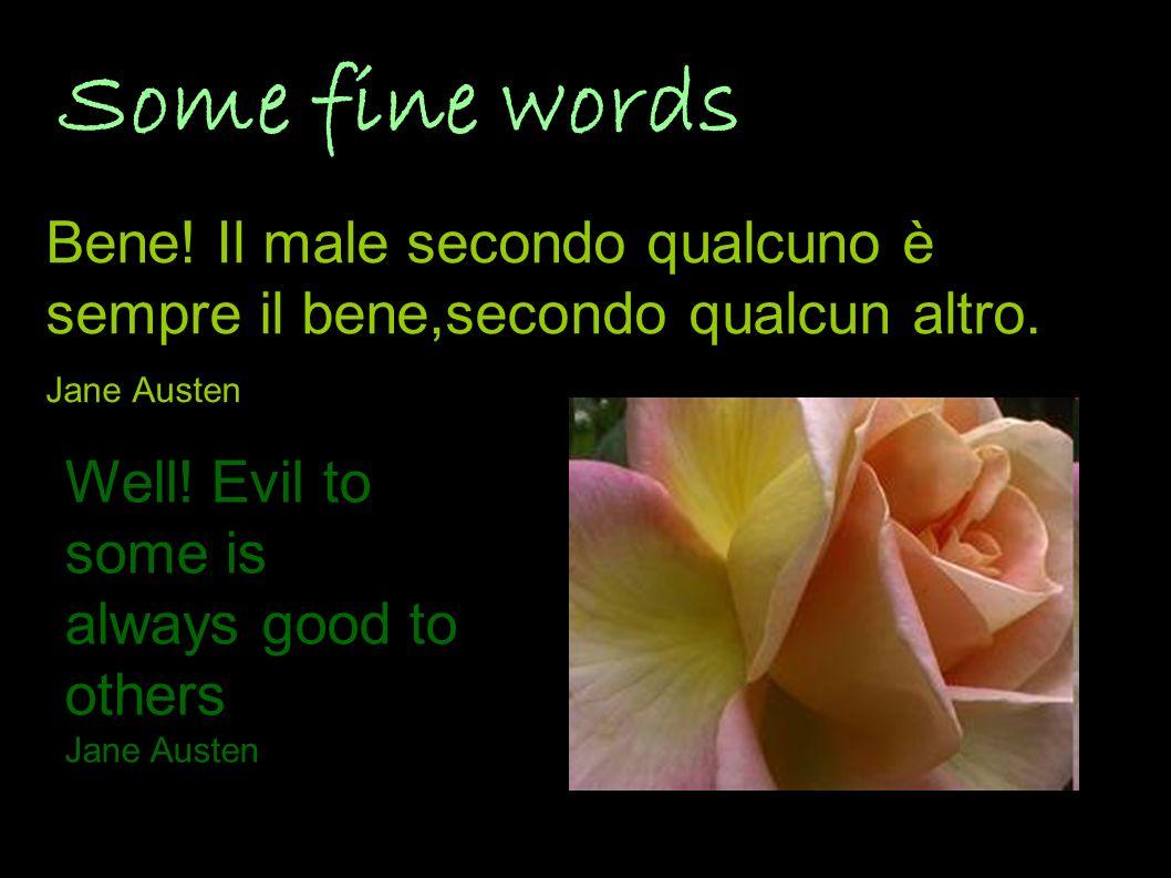 Some fine words Bene! Il male secondo qualcuno è sempre il bene,secondo qualcun altro. Jane Austen.