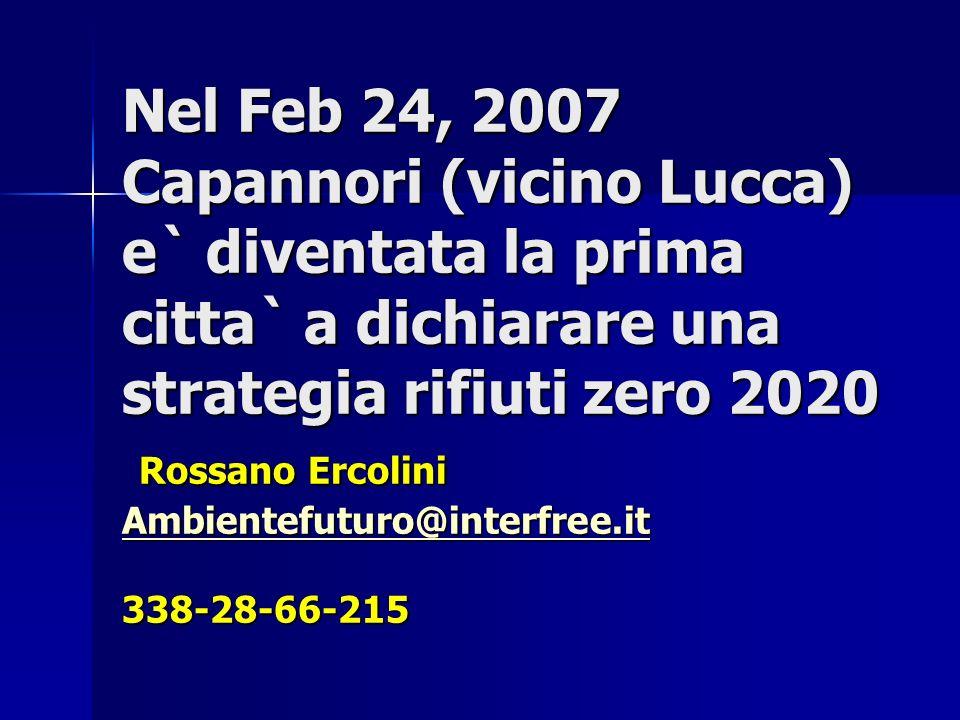 Nel Feb 24, 2007 Capannori (vicino Lucca) e` diventata la prima citta` a dichiarare una strategia rifiuti zero 2020 Rossano Ercolini Ambientefuturo@interfree.it 338-28-66-215