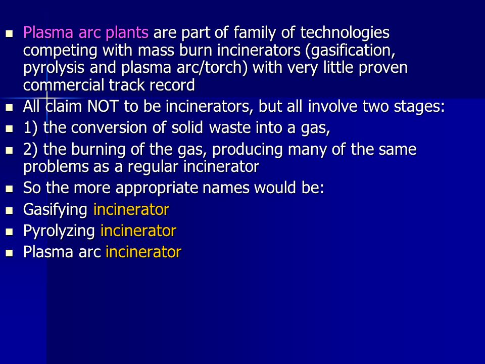 Plasma arc plants are part of family of technologies competing with mass burn incinerators (gasification, pyrolysis and plasma arc/torch) with very little proven commercial track record