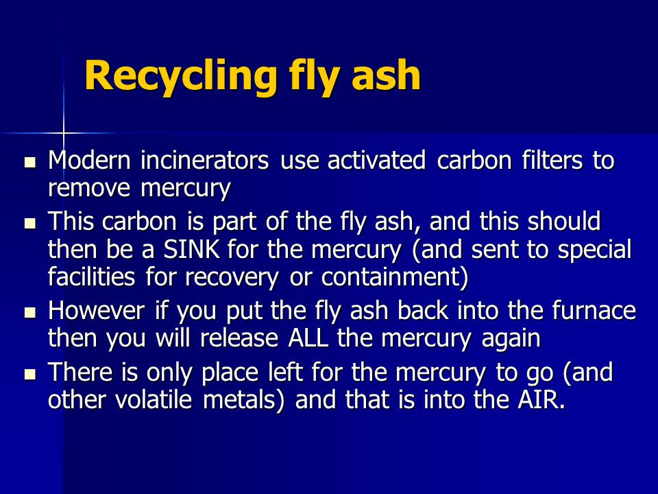 Recycling fly ash Modern incinerators use activated carbon filters to remove mercury.