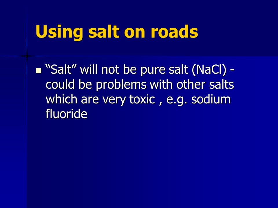 Using salt on roads Salt will not be pure salt (NaCl) - could be problems with other salts which are very toxic , e.g.