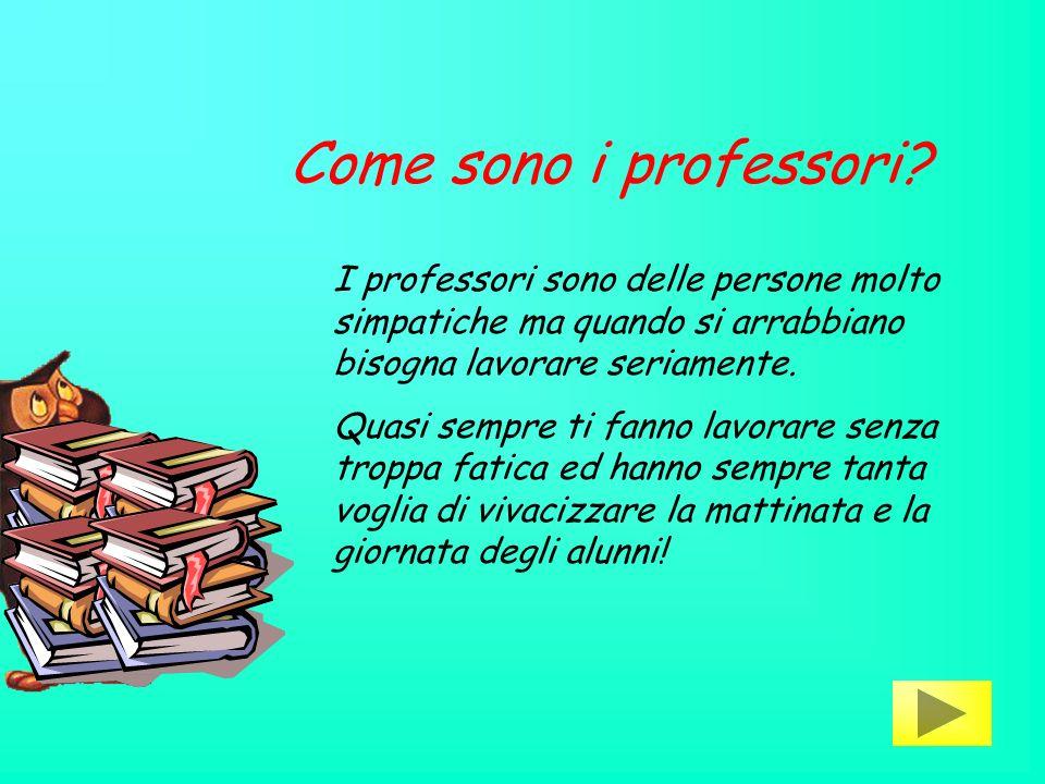 Come sono i professori I professori sono delle persone molto simpatiche ma quando si arrabbiano bisogna lavorare seriamente.