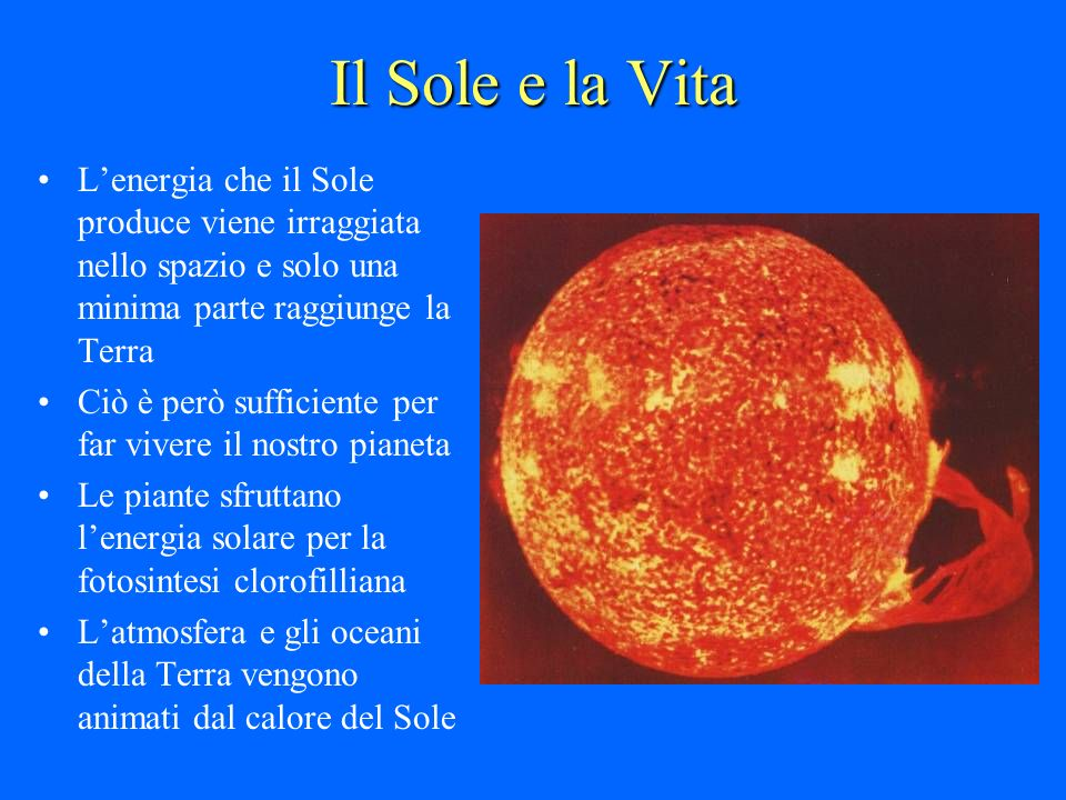 Il Sole e la Vita L'energia che il Sole produce viene irraggiata nello spazio e solo una minima parte raggiunge la Terra.