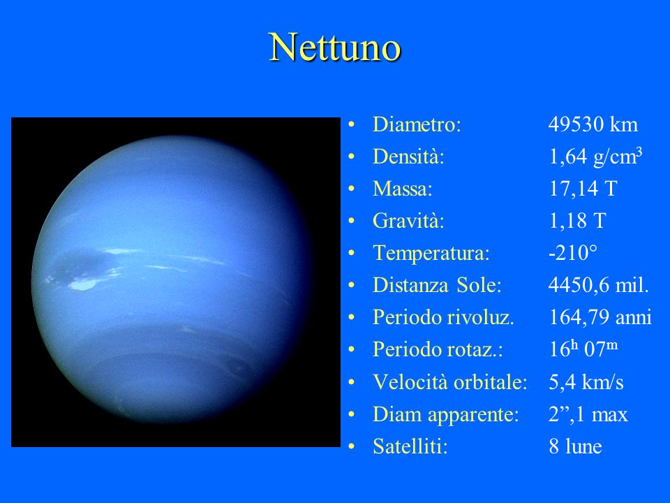 Nettuno Diametro: 49530 km Densità: 1,64 g/cm3 Massa: 17,14 T