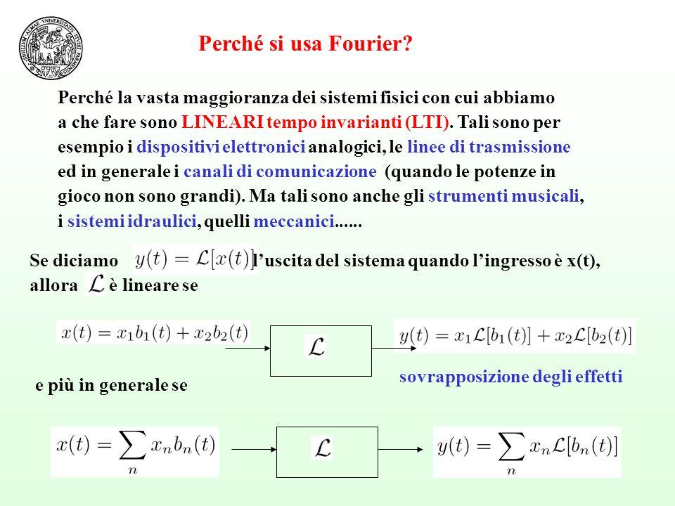 Perché si usa Fourier Perché la vasta maggioranza dei sistemi fisici con cui abbiamo. a che fare sono LINEARI tempo invarianti (LTI). Tali sono per.