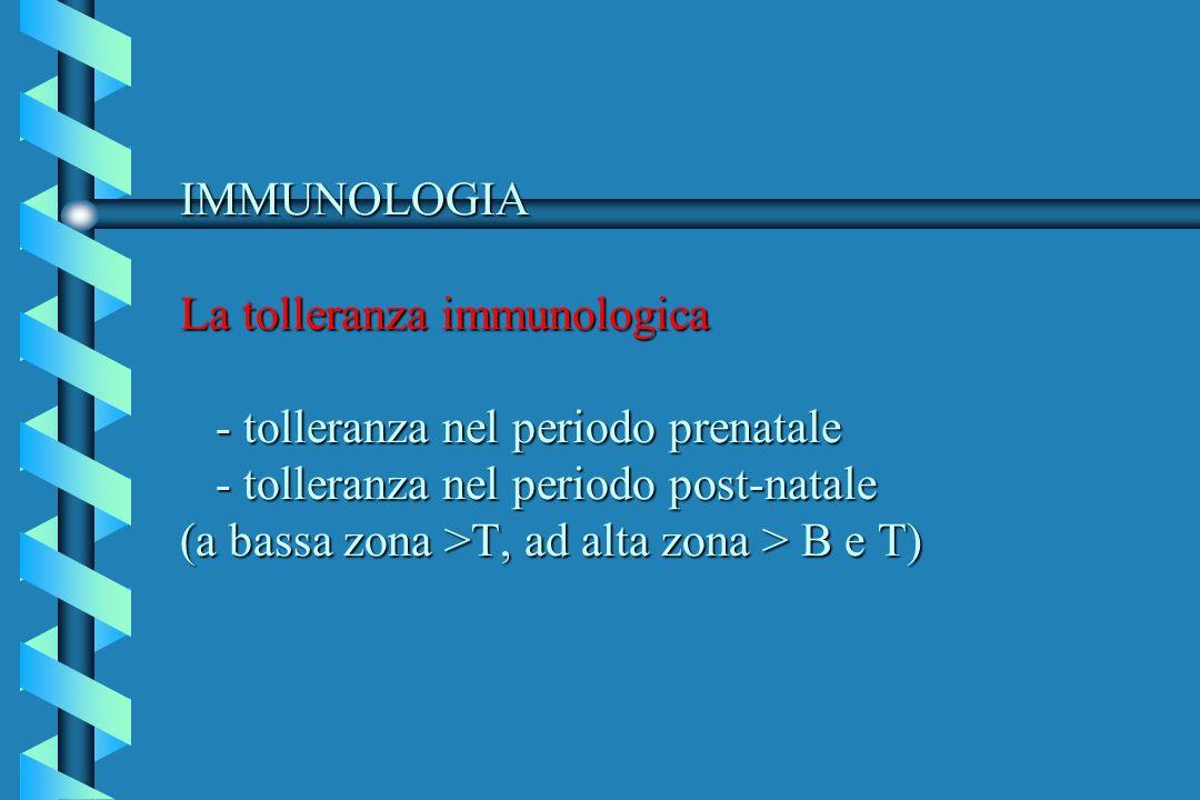 IMMUNOLOGIA La tolleranza immunologica - tolleranza nel periodo prenatale - tolleranza nel periodo post-natale (a bassa zona >T, ad alta zona > B e T)