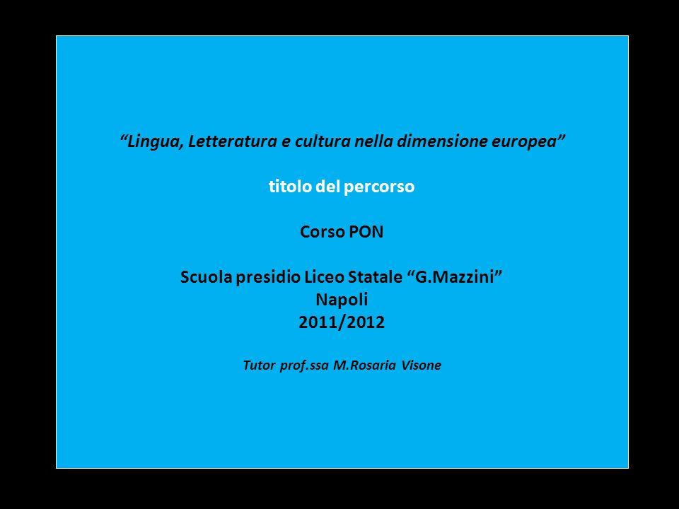 Lingua, Letteratura e cultura nella dimensione europea titolo del percorso Corso PON Scuola presidio Liceo Statale G.Mazzini Napoli 2011/2012 Tutor prof.ssa M.Rosaria Visone