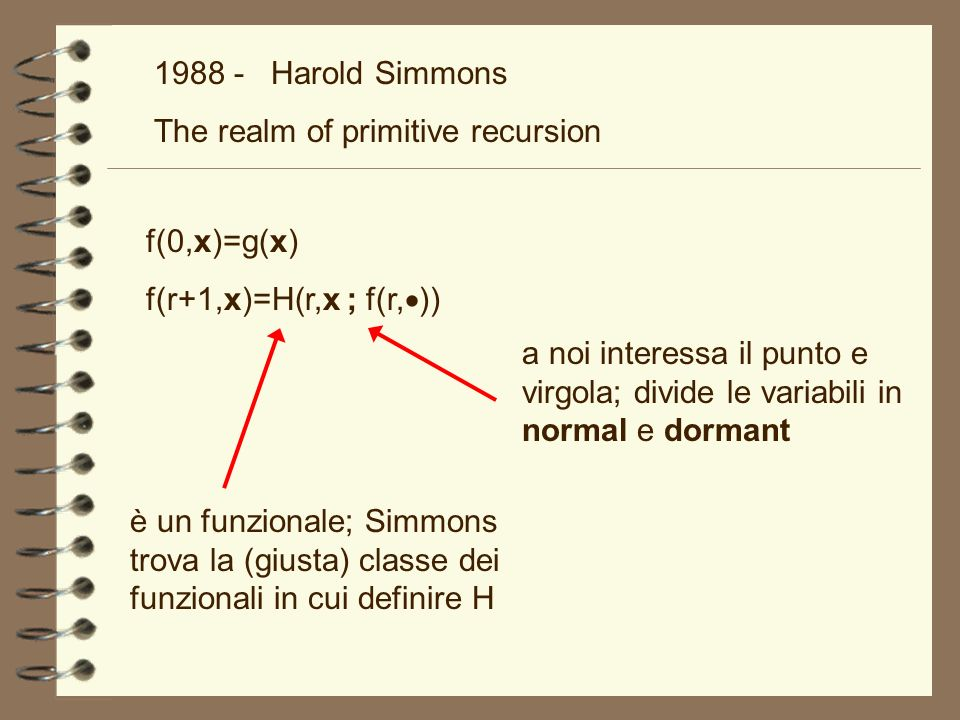 Harold Simmons The realm of primitive recursion. f(0,x)=g(x) f(r+1,x)=H(r,x ; f(r,))