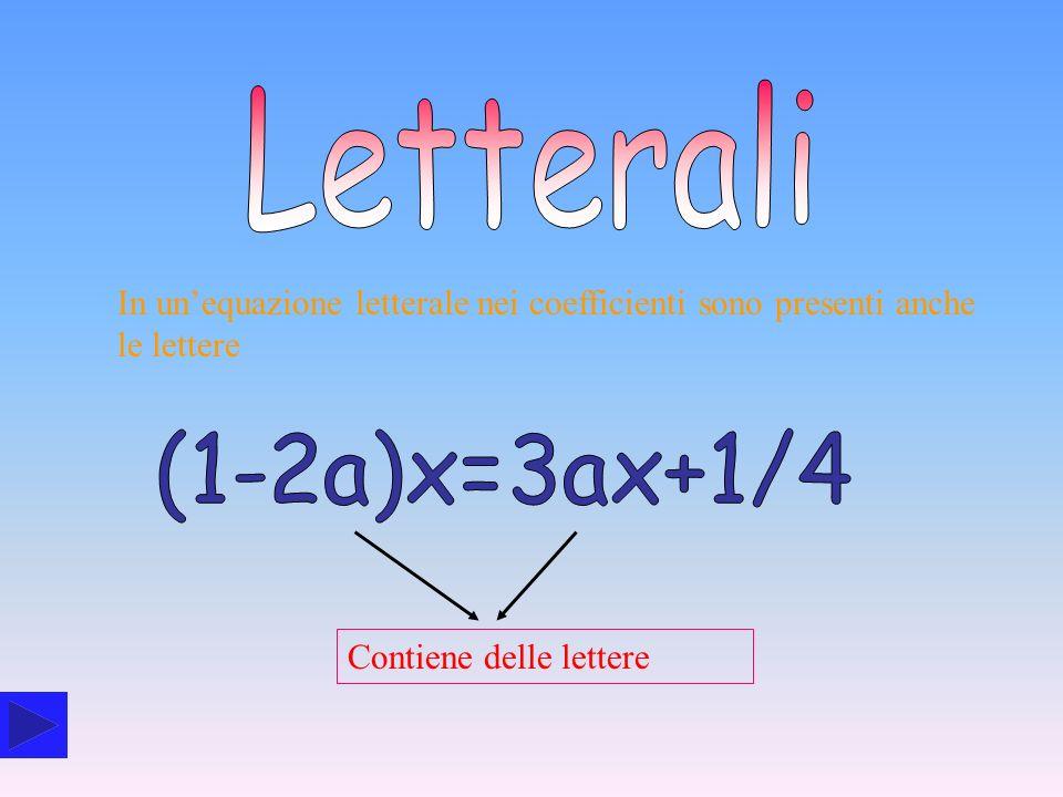 LetteraliIn un'equazione letterale nei coefficienti sono presenti anche le lettere. (1-2a)x=3ax+1/4.