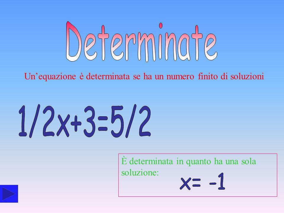 DeterminateUn'equazione è determinata se ha un numero finito di soluzioni. 1/2x+3=5/2. È determinata in quanto ha una sola soluzione: