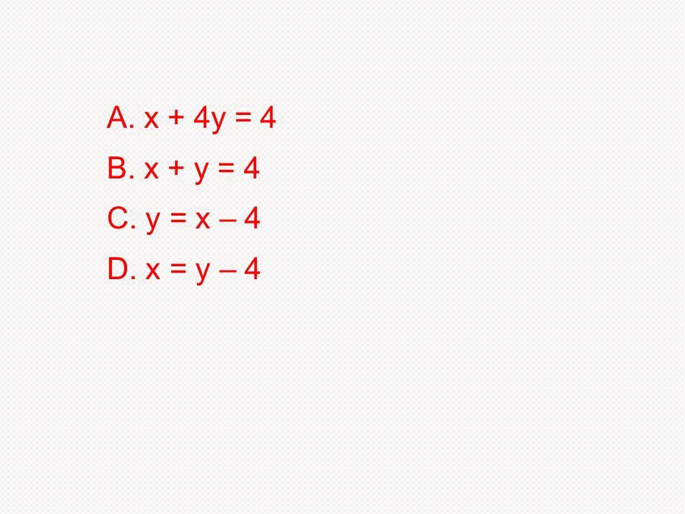x + 4y = 4 B. x + y = 4 C. y = x – 4 D. x = y – 4
