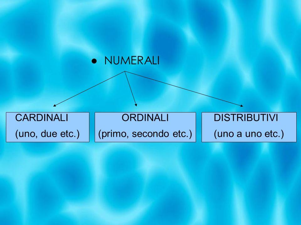 ● NUMERALI CARDINALI (uno, due etc.) ORDINALI (primo, secondo etc.)