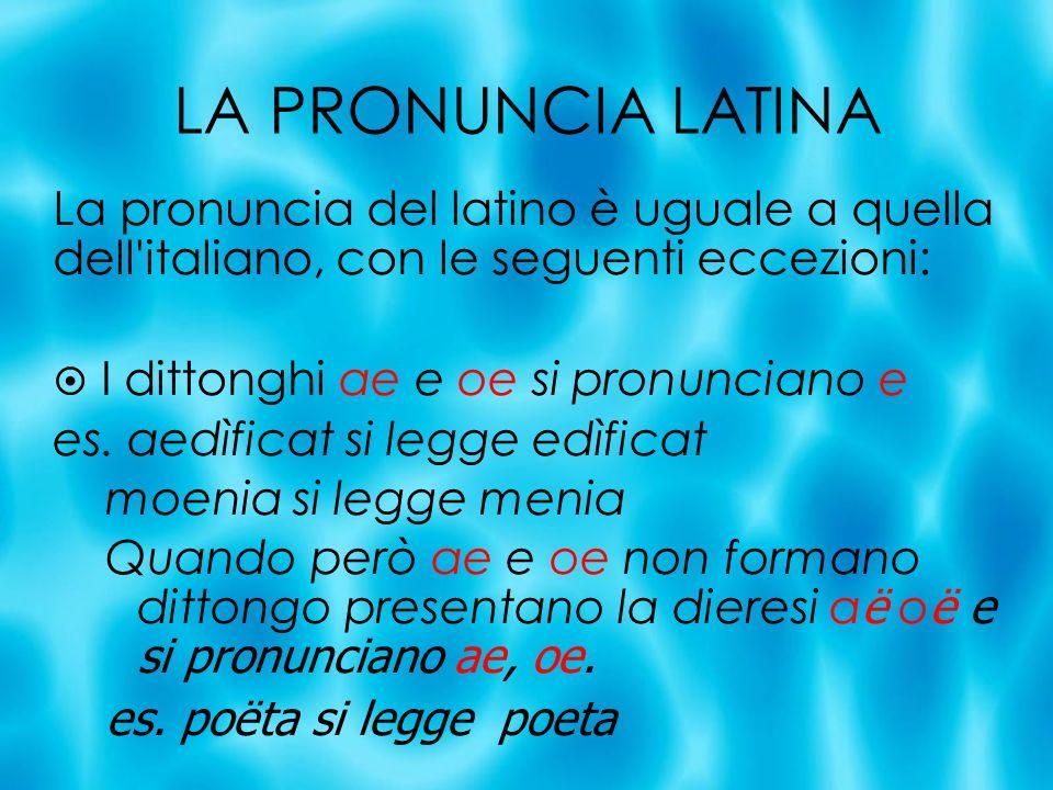 LA PRONUNCIA LATINA La pronuncia del latino è uguale a quella dell italiano, con le seguenti eccezioni: