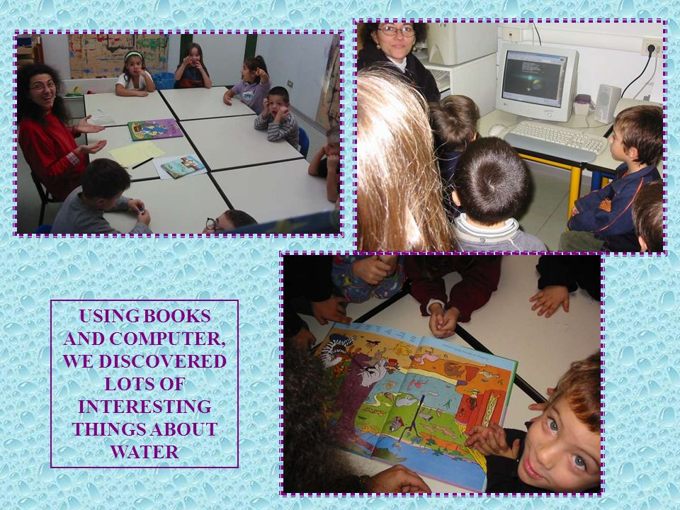 USING BOOKS AND COMPUTER, WE DISCOVERED LOTS OF INTERESTING THINGS ABOUT WATER