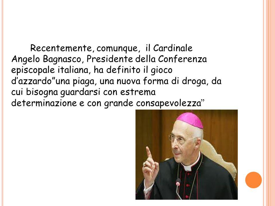 Recentemente, comunque, il Cardinale Angelo Bagnasco, Presidente della Conferenza episcopale italiana, ha definito il gioco d'azzardo una piaga, una nuova forma di droga, da cui bisogna guardarsi con estrema determinazione e con grande consapevolezza