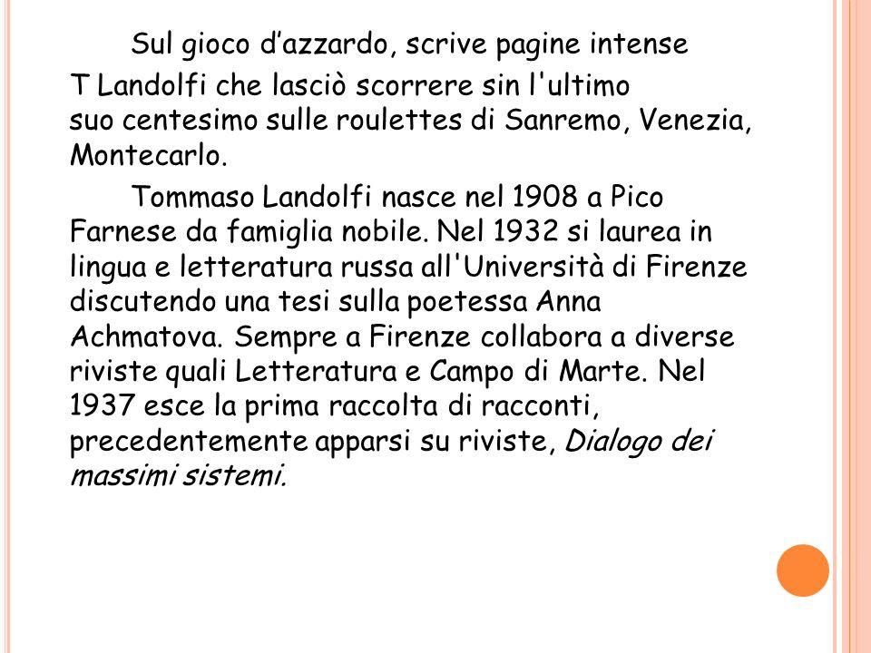 Sul gioco d'azzardo, scrive pagine intense T Landolfi che lasciò scorrere sin l ultimo suo centesimo sulle roulettes di Sanremo, Venezia, Montecarlo.