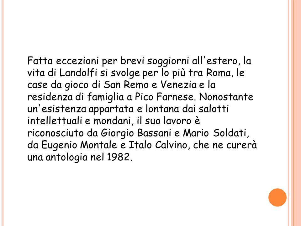 Fatta eccezioni per brevi soggiorni all estero, la vita di Landolfi si svolge per lo più tra Roma, le case da gioco di San Remo e Venezia e la residenza di famiglia a Pico Farnese.