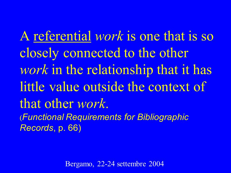 A referential work is one that is so closely connected to the other work in the relationship that it has little value outside the context of that other work. (Functional Requirements for Bibliographic Records, p. 66)
