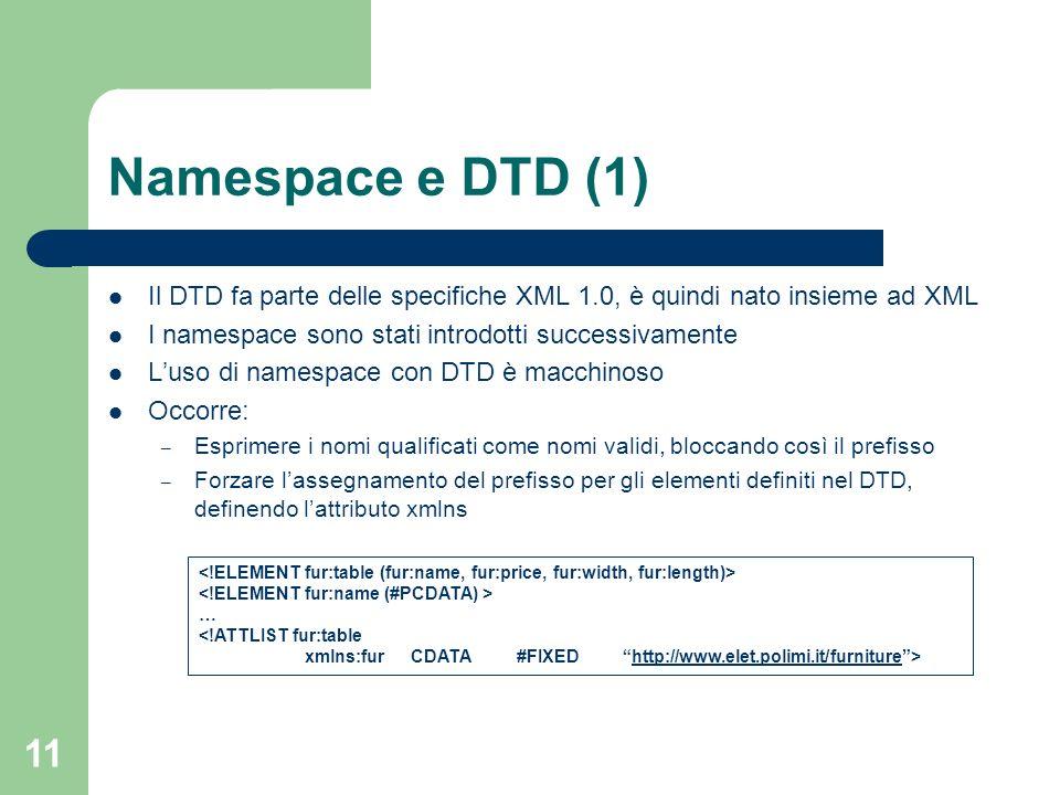 Namespace e DTD (1) Il DTD fa parte delle specifiche XML 1.0, è quindi nato insieme ad XML. I namespace sono stati introdotti successivamente.