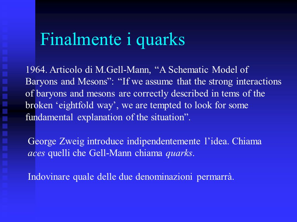 Finalmente i quarks1964. Articolo di M.Gell-Mann, A Schematic Model of. Baryons and Mesons : If we assume that the strong interactions.