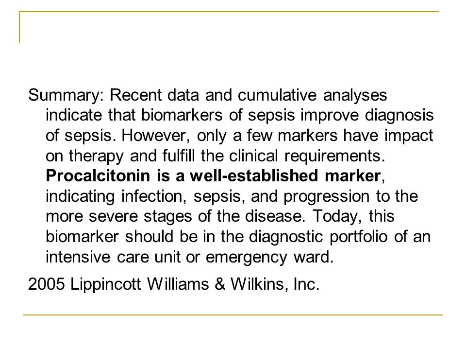 Summary: Recent data and cumulative analyses indicate that biomarkers of sepsis improve diagnosis of sepsis. However, only a few markers have impact on therapy and fulfill the clinical requirements. Procalcitonin is a well-established marker, indicating infection, sepsis, and progression to the more severe stages of the disease. Today, this biomarker should be in the diagnostic portfolio of an intensive care unit or emergency ward.